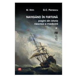 Navigand in furtuna Vol.1. Pagini din istoria nescrisa a medicinii - M. Ifrim, G.C. Pienescu, editura Vremea