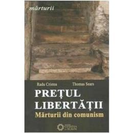 Pretul Libertatii. Marturii Din Comunism - Radu Cristea, Thomas Sears, editura Cetatea De Scaun