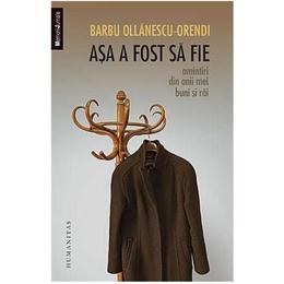 Asa A Fost Sa Fie - Barbu Ollanescu-Orendi, editura Humanitas