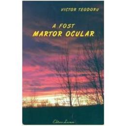 A fost martor ocular - Victor Teodoru, editura Lucman