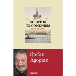 Scriitor in comunism - Stefan Agopian, editura Polirom