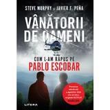 Vanatorii de oameni. Cum l-am rapus pe Pablo Escobar - Steve Murphy, Javier F. Pena, editura Litera