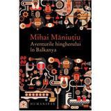 Aventurile hingherului in Blkanya - Mihai Maniutiu, editura Humanitas