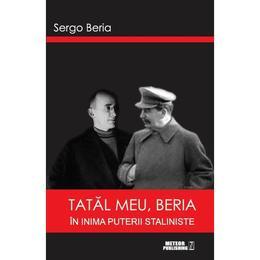 Tatal Meu, Beria In Inima Puterii Staliniste - Sergo Beria, editura Meteor Press