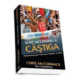 Sunt Aici Pentru A Castiga - Chris Mccormack, editura Preda Publishing