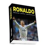 Ronaldo, Obsesia Pentru Perfectiune - Luca Caioli, editura Preda Publishing