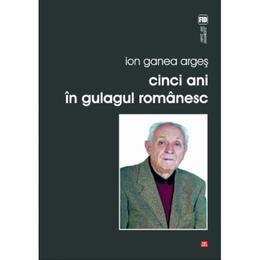 Cinci Ani In Gulagul Romanesc - Ion Ganea Arges, editura Vremea
