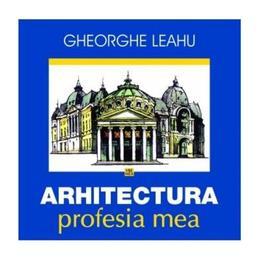 Arhitectura, profesia mea - Gheorghe Leahu, editura Vremea