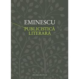 Publicistica literara - Mihai Eminescu, editura Humanitas