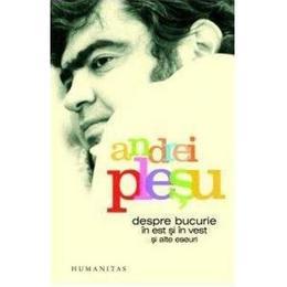 Despre bucurie in est si in vest si alte eseuri Ed.2012 - Andrei Plesu, editura Humanitas
