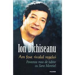 Am fost rivalul regelui: Povestea mea de iubire cu Sara Montiel - Ion Dichiseanu, editura Polirom