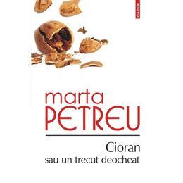 Cioran sau un trecut deocheat - Marta Petreu, editura Polirom