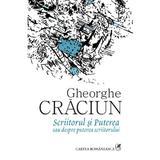 Scriitorul si puterea sau despre puterea scriitorului - Gheorghe Craciun, editura Cartea Romaneasca