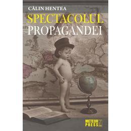Spectacolul Propagandei - Calin Hentea, editura Meteor Press