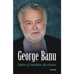 Iubire si neiubire de teatru - George Banu, editura Polirom