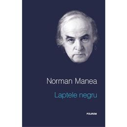 Laptele negru - Norman Manea, editura Polirom