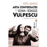 Arta conversatiei cu Ileana si Romulus Vulpescu - Ion Jianu, editura Vremea