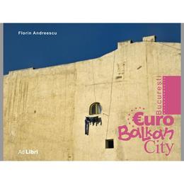 Bucuresti - Eurobalkancity - Florin Andreescu, editura Ad Libri