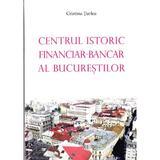 Centrul istoric financiar - Bancar al Bucurestiului - Cristina Turlea, editura Meronia