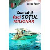 Cum sa-ti faci sotul milionar - Larisa Renar, editura Europress