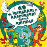 60 de intrebari si raspunsuri despre animale, editura Aquila