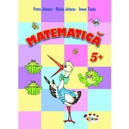Matematica 5 Ani+ - Petru Jelescu, Raisa Jelescu, Inesa Tautu, editura Dorinta