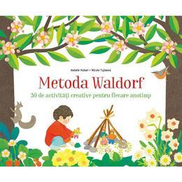 Metoda Waldorf. 30 de activitati creative pentru fiecare anotimp - Isabelle Huiban, Mizuho Fujisawa, editura Litera