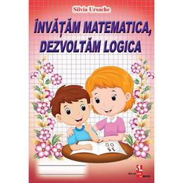 Invatam matematica, dezvoltam logica - Silvia Ursache, editura Silvius Libris
