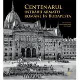 Centenarul intrarii armatei romane in Budapesta - Alin-Victor Matei, Daniel-Cosmin Obreja, Sorin Margarit, editura Monitorul Oficial