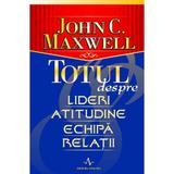 Totul Despre Lideri, Atitudine, Echipa, Relatii - John C. Maxwell, editura Amaltea