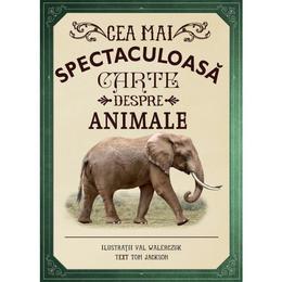 Cea mai spectaculoasa carte despre animale - Val Walerczuk, Tom Jackson, editura Litera
