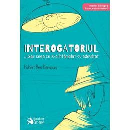 Interogatoriul... sau ceea ce s-a intamplat cu adevarat - Hubert Ben Kemoun, editura Booklet