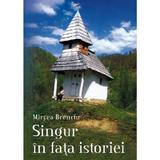 Singur in fata istoriei - Mircea Brenciu, editura Societatea Ziaristilor Si Oamenilor De Cultura