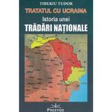 Tratatul cu Ucraina. Istoria unei tradari nationale - Tiberiu Tudor, editura Prestige