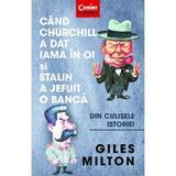 Cand Churchill a dat iama in oi si Stalin a jefuit o banca - Giles Milton, editura Corint
