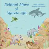 Delfinul Mavo si Marele Alb - Mihai Giurgescu, Andreea Mironeanu, editura Univers Enciclopedic