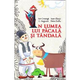 In lumea lui Pacala si Tandala - Ion Creanga, Ioan Slavici, C. Negruzzi, Petre Dulfu, editura Agora