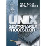Unix - Gestionarea Proceselor - Iosif Ignat, Adrian Kacso, editura Albastra