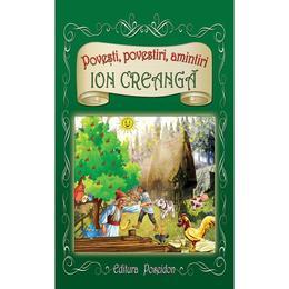Povesti, povestiri, amintiri - Ion Creanga, editura Poseidon