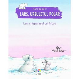 Lars, ursuletul polar. Lars si iepurasul cel fricos - Hans de Beer, editura Corint