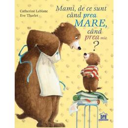 Mami, de ce sunt cand prea mare, cand prea mic? - Catherine Leblanc, Eve Tharlet, editura Didactica Publishing House