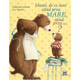 Mami, de ce sunt cand prea mare, cand prea mic? - Catherine Leblanc, Eve Tharlet, editura Didactica Publishing House