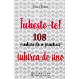Iubeste-te! 108 moduri de a practica iubirea de sine - Clara Toma, editura Clara Toma