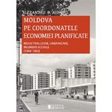 Moldova pe coordonatele economiei planificate - Alexandru D. Aioanei, editura Cetatea De Scaun