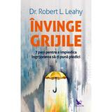 Invinge grijile - Dr. Robert L. Leahy, editura For You