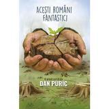 Acesti romani fantastici - Dan Puric, editura Dan Puric