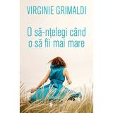 O sa-ntelegi cand o sa fii mai mare - Virginie Grimaldi, editura Univers