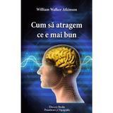 Cum sa atragem ce e mai bun - William Walker Atkinson, Dinasty Books Proeditura Si Tipografie