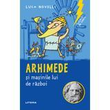 Sclipiri de geniu. Arhimede si masinile lui de razboi - Luca Novelli, editura Litera