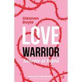 Love Warrior. Loveste si lupta - Glennon Doyle